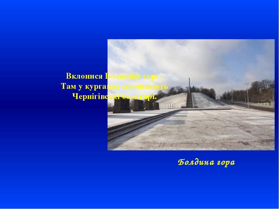 Болдина гора Вклонися Болдиній горі - Там у курганах спочивають Чернігівські...