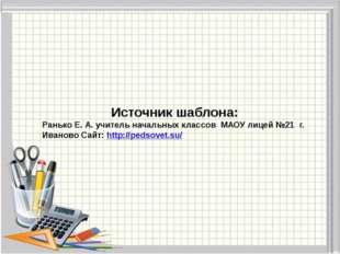 Источник шаблона: Ранько Е. А. учитель начальных классов МАОУ лицей №21 г. Ив