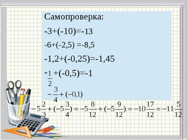 Самопроверка: -3+(-10)=-13 -6+(-2,5)=-8,5 -1,2+(-0,25)=-1,45 +(-0,5)=-1