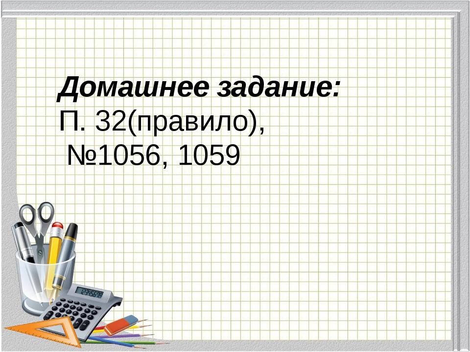 Домашнее задание: П. 32(правило), №1056, 1059