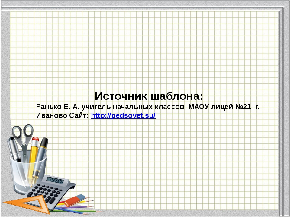 Источник шаблона: Ранько Е. А. учитель начальных классов МАОУ лицей №21 г. Ив...