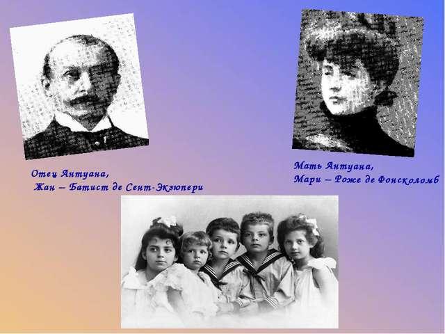 Мать Антуана, Мари – Роже де Фонсколомб Отец Антуана, Жан – Батист де Сент-Э...