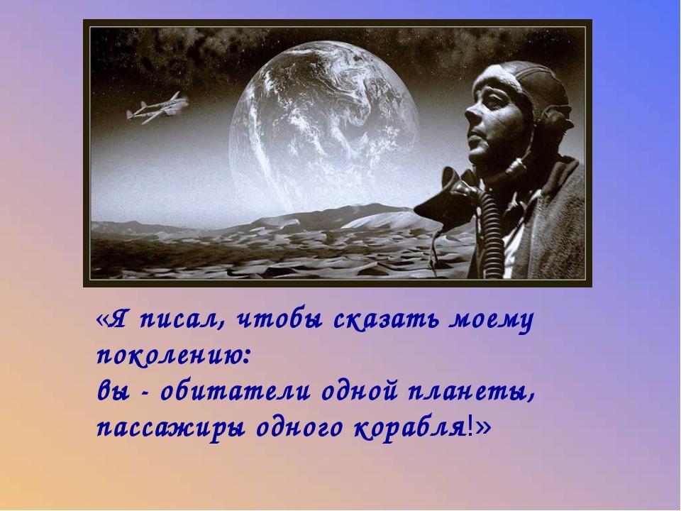 «Я писал, чтобы сказать моему поколению: вы - обитатели одной планеты, пассаж...