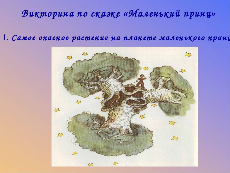 Викторина по сказке «Маленький принц» 1. Самое опасное растение на планете ма...