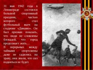 31 мая 1942 года в Ленинграде состоялся большой спортивный праздник, частью к