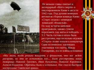 Не меньше славы снискал и легендарный «Матч смерти» в оккупированном Киеве в