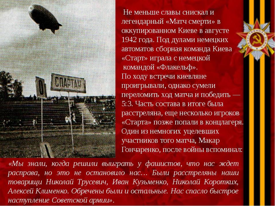 Не меньше славы снискал и легендарный «Матч смерти» в оккупированном Киеве в...
