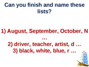 Can you finish and name these lists? 1) August, September, October, N … 2) d