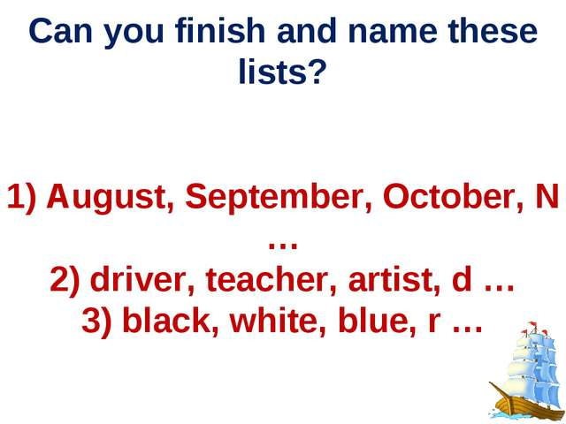 Can you finish and name these lists? 1) August, September, October, N … 2) d...