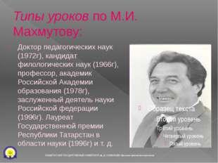 Типы уроковпо М.И. Махмутову: Доктор педагогических наук (1972г), кандидат ф