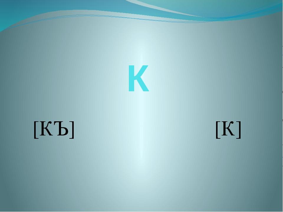 К [КЪ] [К]