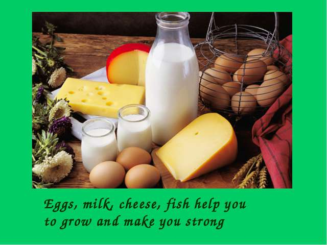 Eggs, milk, cheese, fish help you to grow and make you strong