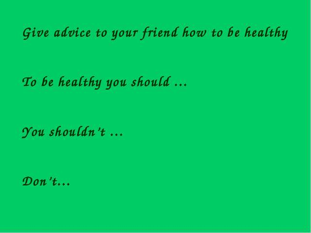 Give advice to your friend how to be healthy To be healthy you should … You s...
