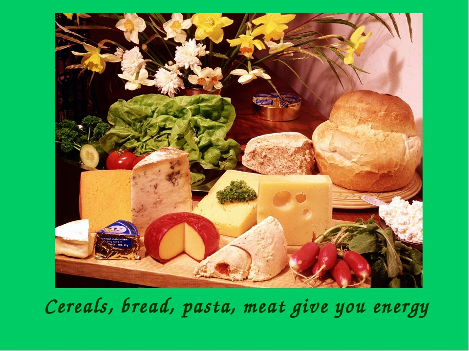 Cereals, bread, pasta, meat give you energy