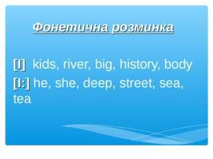 Фонетична розминка [I] kids, river, big, history, body [I:] he, she, deep, st