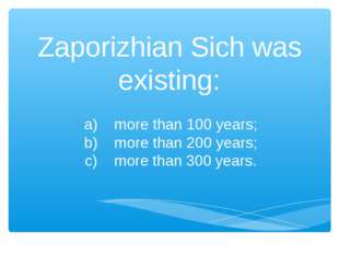 Zaporizhian Sich was existing: a) more than 100 years; b) more than 200 years