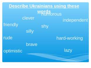 Describe Ukrainians using these words clever friendly silly rude brave optimi