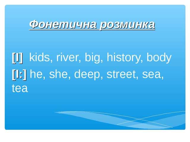 Фонетична розминка [I] kids, river, big, history, body [I:] he, she, deep, st...
