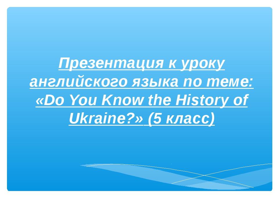 Презентация к уроку английского языка по теме: «Do You Know the History of Uk...