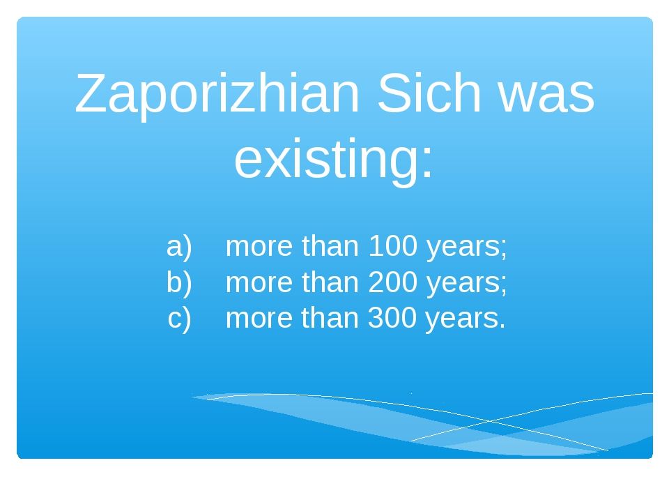 Zaporizhian Sich was existing: a) more than 100 years; b) more than 200 years...