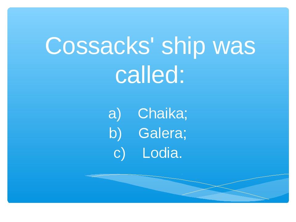 Cossacks' ship was called: a) Chaika; b) Galera; c) Lodia.