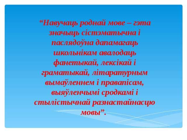 """""""Навучаць роднай мове – гэта значыць сістэматычна і паслядоўна дапамагаць шк..."""