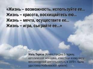 «Жизнь – возможность, используйте ее... Жизнь – красота, восхищайтесь ею... Ж
