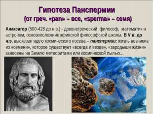 Гипотеза Панспермии (от греч. «pan» – все, «sperma» – семя) Анаксагор (500-42