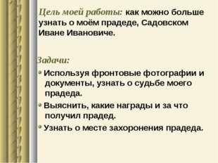 Цель моей работы: как можно больше узнать о моём прадеде, Садовском Иване Ива