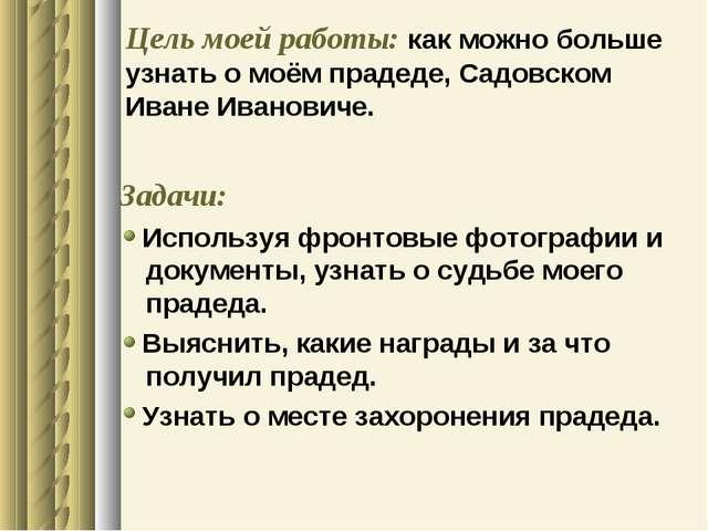 Цель моей работы: как можно больше узнать о моём прадеде, Садовском Иване Ива...