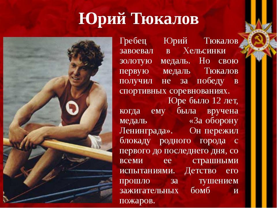 Юрий Тюкалов Гребец Юрий Тюкалов завоевал в Хельсинки золотую медаль. Но свою...