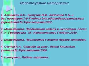 Используемые материалы: 1. Атанасян Л.С., Бутузов В.Ф., Кадомцев С.Б. и др.Ге