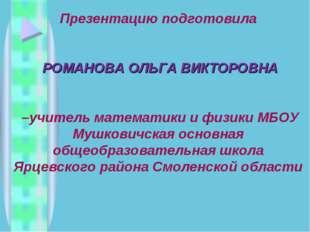 Презентацию подготовила РОМАНОВА ОЛЬГА ВИКТОРОВНА –учитель математики и физик