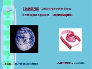 ГЕОМЕТРИЯ – древнегреческое слово. В переводе означает – «землемерие» «ГЕО»-