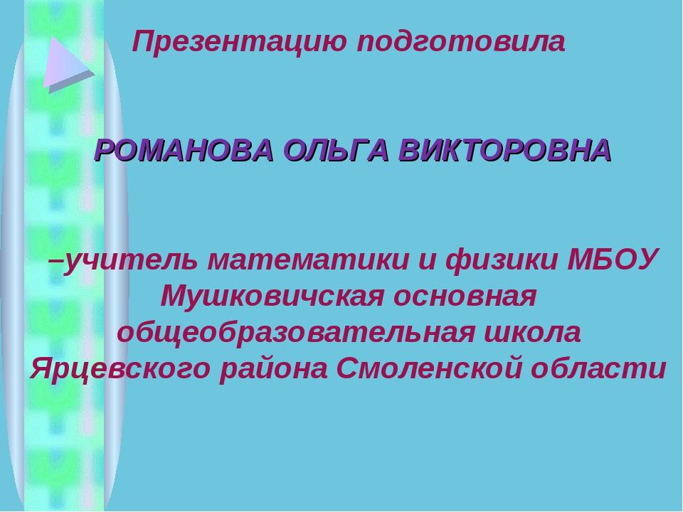 Презентацию подготовила РОМАНОВА ОЛЬГА ВИКТОРОВНА –учитель математики и физик...