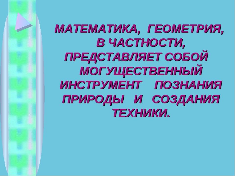МАТЕМАТИКА, ГЕОМЕТРИЯ, В ЧАСТНОСТИ, ПРЕДСТАВЛЯЕТ СОБОЙ МОГУЩЕСТВЕННЫЙ ИНСТРУМ...