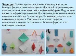 Ход игры: Педагог предлагает детям сложить ту или иную базовую форму в тактил