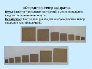 «Определи размер квадрата». Цель: Развитие тактильных ощущений, умения опред