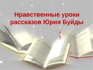 Нравственные уроки рассказов Юрия Буйды Нравственные уроки рассказов Юрия Буйды