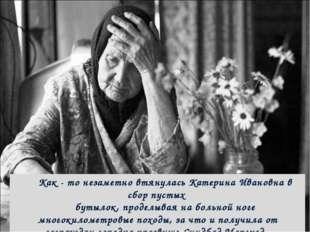 Как - то незаметно втянулась Катерина Ивановна в сбор пустых бутылок, проделы