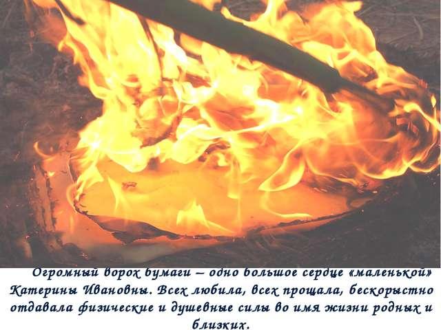 Огромный ворох бумаги – одно большое сердце «маленькой» Катерины Ивановны. Вс...
