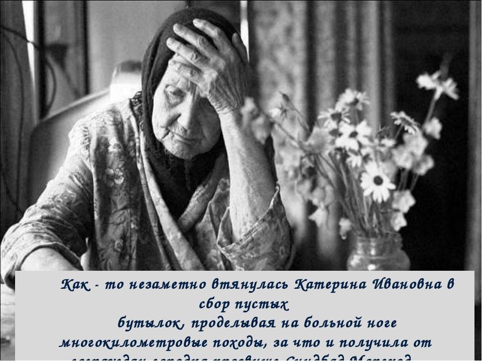 Как - то незаметно втянулась Катерина Ивановна в сбор пустых бутылок, проделы...