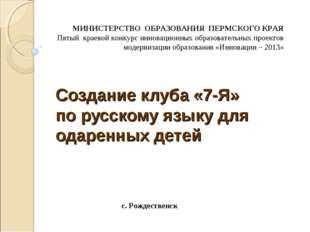 Создание клуба «7-Я» по русскому языку для одаренных детей  МИНИСТЕРСТВО ОБР