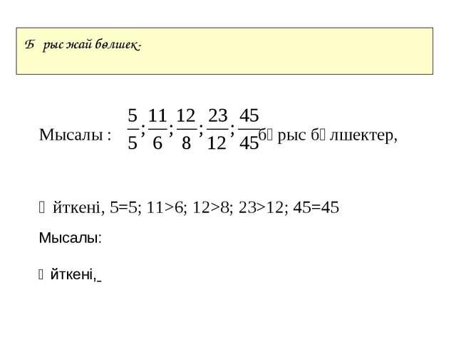 Мысалы : бұрыс бөлшектер, Өйткені, 5=5; 11>6; 12>8; 23>12; 45=45 Бұрыс жай б...