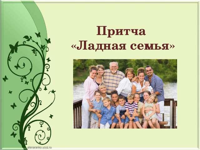 Притча «Ладная семья»