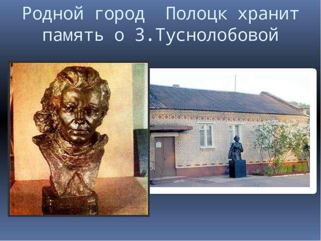Родной город Полоцк хранит память о З.Туснолобовой