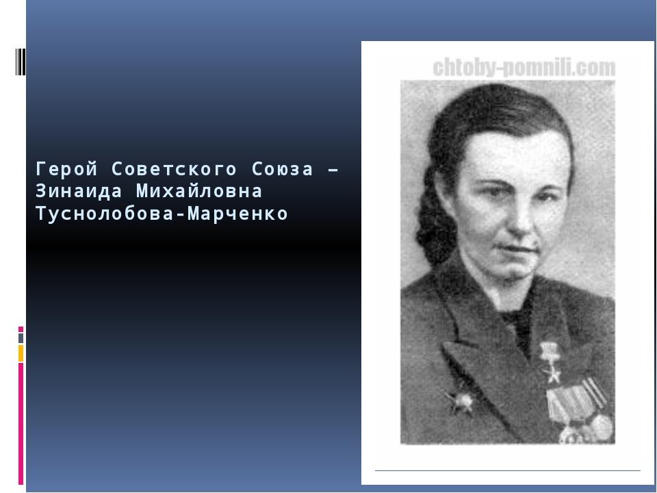 Герой Советского Союза – Зинаида Михайловна Туснолобова-Марченко
