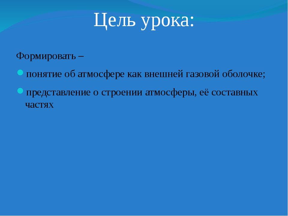 Цель урока: Формировать – понятие об атмосфере как внешней газовой оболочке;...