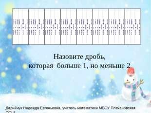 Назовите дробь, которая больше 1, но меньше 2 Дарийчук Надежда Евгеньевна, у