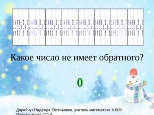 Какое число не имеет обратного? 0 Дарийчук Надежда Евгеньевна, учитель матем